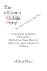 The Extreme Middle Party: Passionately Pragmatic Solutions For: Health Care, Taxes, Electoral Reform and More of America's Problems Cover Image