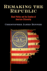 Remaking the Republic: Black Politics and the Creation of American Citizenship (America in the Nineteenth Century) Cover Image