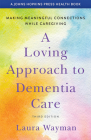 A Loving Approach to Dementia Care: Making Meaningful Connections While Caregiving (Johns Hopkins Press Health Books) Cover Image