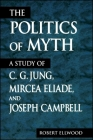 The Politics of Myth: A Study of C. G. Jung, Mircea Eliade, and Joseph Campbell (SUNY Series) Cover Image