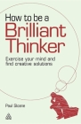 How to Be a Brilliant Thinker: Exercise Your Mind and Find Creative Solutions Cover Image