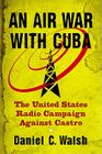 An Air War with Cuba: The United States Radio Campaign Against Castro Cover Image