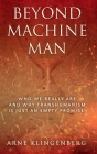 Beyond Machine Man: Who we really are and why Transhumanism is just an empty promise! Cover Image