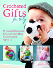 Crocheted Gifts for Baby: 30 Colorful Garments, Toys, and Must-Have Accessories for Ages 0 to 24 Months Cover Image