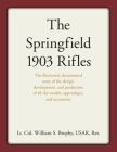 The Springfield 1903 Rifles: The illustrated, documented story of the design, development, and production of all the models, appendages, and access Cover Image