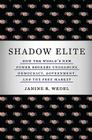Shadow Elite: How the World's New Power Brokers Undermine Democracy, Government, and the Free Market Cover Image