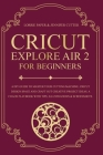 Cricut Explore Air 2 For Beginners: A DIY Guide to Master Your Cutting Machine, Cricut Design Space and Craft Out Creative Project Ideas. A Coach Play Cover Image