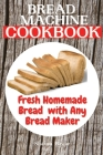 Bread Machine Cookbook: Fresh Homemade Bread with Any Bread Maker Cover Image