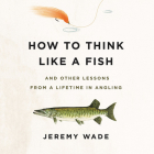 How to Think Like a Fish Lib/E: And Other Lessons from a Lifetime in Angling Cover Image