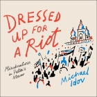 Dressed Up for a Riot Lib/E: Misadventures in Putin's Moscow Cover Image