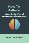 How To Relieve Anxiety Fast: Rewire Your Brain (New Edition): How To Calm Anxiety In The Moment Cover Image