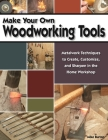 Make Your Own Woodworking Tools: Metalwork Techniques to Create, Customize, and Sharpen in the Home Workshop Cover Image