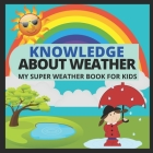 Knowledge about Weather- My Super Weather Book for Kids: knowledge about weather, seasons, rainbow, Solar system, Photosynthesis, Earth, Oceans, Conti Cover Image