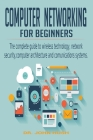 Computer Networking for Beginners: the Complete Guide to Wireless Technology, Network Security, Computer Architecture and Comunications Systems. Cover Image