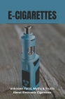 E-Cigarettes: Unknown Facts, Myths & Truths About Electronic Cigarettes: E Cigarette Near Me Cover Image