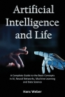 Artificial Intelligence and Life: A Complete Guide to the Basic Concepts in AI, Neural Networks, Machine Learning and Data Science Cover Image