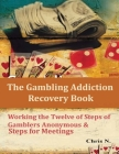 The Gambling Addiction Recovery Book: Working the Twelve of Steps of Gamblers Anonymous & Steps for Meetings Cover Image