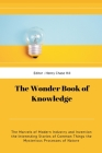 The Wonder Book of Knowledge: The Marvels of Modern Industry and Invention the Interesting Stories of Common Things the Mysterious Processes of Natu Cover Image