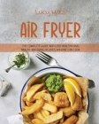 Air Fryer Cookbook for Beginners: The Complete Guide with 200 Healthy And Mouth-Watering Recipes Anyone Can Cook Cover Image