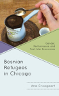 Bosnian Refugees in Chicago: Gender, Performance, and Post-War Economies Cover Image