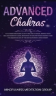 Advanced Chakras: The Ultimate Beginners Guide to Balance Chakras, Improve Your Healing Power of Chakra Meditation to Radiate Positive E Cover Image