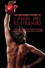 The Beginner's Guide to Kettlebells: Start With Total Body Strength Training Workouts, Build A Shredded & Muscle Body: Kettlebell Workout Routine Cover Image