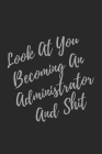 Look At You Becoming An Administrator And Shit: Blank Lined Journal Administrator Notebook & Journal (Gag Gift For Your Not So Bright Friends and Cowo Cover Image