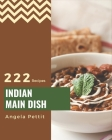 222 Indian Main Dish Recipes: Indian Main Dish Cookbook - All The Best Recipes You Need are Here! Cover Image