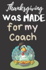 Thanksgiving Was Made For My Coach: Thanksgiving Notebook - For My Coach Who Makes Me Better Everyday - Gift For This Season of Gratitude Cover Image