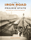 The Iron Road in the Prairie State: The Story of Illinois Railroading (Railroads Past and Present) Cover Image