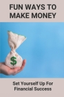 Fun Ways To Make Money: Set Yourself Up For Financial Success: Ways To Make Money Cover Image