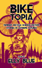 Biketopia: Feminist Bicycle Science Fiction Stories in Extreme Futures (Bikes in Space) Cover Image