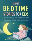 Short Bedtime Stories for Kids: A Collection of Funny, Fantasy and Relaxing Stories to Help Kids Go to Sleep Calm. Improve Imagination and Mindfulness Cover Image
