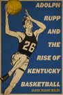 Adolph Rupp and the Rise of Kentucky Basketball Cover Image