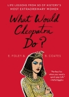 What Would Cleopatra Do?: Life Lessons from 50 of History's Most Extraordinary Women Cover Image