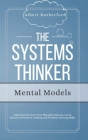 The Systems Thinker - Mental Models: Take Control Over Your Thought Patterns. Learn Advanced Decision-Making and Problem-Solving Skills. Cover Image