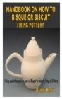 Handbook on How to Bisque or Biscuit Firing Pottery: Tricks and techniques on how to Bisque' or biscutt firing in Pottery Cover Image