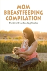 Mom Breastfeeding Compilation: Positive Breastfeeding Stories: Stories To Read While Breastfeeding Cover Image