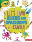 Let's Draw Aliens and Spaceships with Crayola (R) ! (Let's Draw with Crayola (R) !) Cover Image