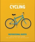 The Little Book of Cycling: Inspirational Quotes for Everyone, from the Novice to the Enthusiast (Little Book Of...) Cover Image