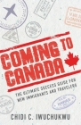 Coming to Canada: The Ultimate Success Guide for New Immigrants and Travelers Cover Image