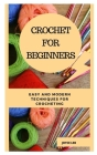 Crochet for Beginners: Easy and Modern Techniques for Crocheting Cover Image