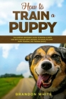 How to Train a Puppy: The Complete Beginner's Guide to Raising a Happy Dog with Positive Puppy Training. This Book Includes: Puppy Training, Cover Image