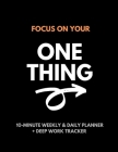 Focus On Your One Thing: 10-Minute Weekly & Daily Planner to 80/20 Your Productivity + Deep Work Tracker For a More Organized and Fulfilling Li Cover Image