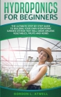 Hydroponics For Beginners: The Ultimate Step-By-Step Guide To Building Your Own Hydroponic Garden System That Will Grow Organic Vegetables, Fruit Cover Image