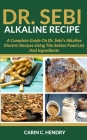 Dr. Sebi Alkaline Recipe: A Complete Guide On Dr. Sebi's Alkaline Electric Recipes Using The Sebian Food List And Ingredients Cover Image