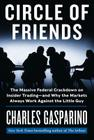 Circle of Friends: The Massive Federal Crackdown on Insider Trading - And Why the Markets Always Work Against the Little Guy Cover Image