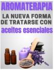 AROMATERAPIA - la nueva forma de tratarse con aceites esenciales: 17 fórmulas ultra eficaces y no tóxicas para su salud Cover Image