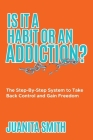 Is It A Habit Or An Addiction?: The Step-By-Step System to Take Back Control and Gain Freedom Cover Image