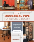 DIY Industrial Pipe Furniture and Decor: Creative Projects for Every Room of Your Home Cover Image